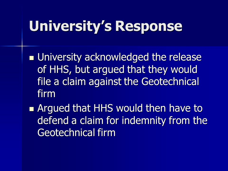 University's Response University acknowledged the release of HHS, but argued that they would file a claim against the Geotechnical firm University acknowledged the release of HHS, but argued that they would file a claim against the Geotechnical firm Argued that HHS would then have to defend a claim for indemnity from the Geotechnical firm Argued that HHS would then have to defend a claim for indemnity from the Geotechnical firm