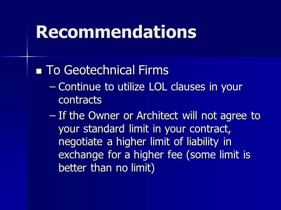 Recommendations To Geotechnical Firms To Geotechnical Firms –Continue to utilize LOL clauses in your contracts –If the Owner or Architect will not agree to your standard limit in your contract, negotiate a higher limit of liability in exchange for a higher fee (some limit is better than no limit)