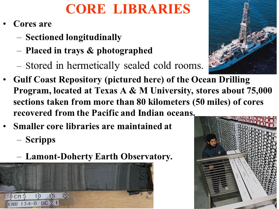 CORE LIBRARIES Cores are –Sectioned longitudinally –Placed in trays & photographed –S tored in hermetically sealed cold rooms.