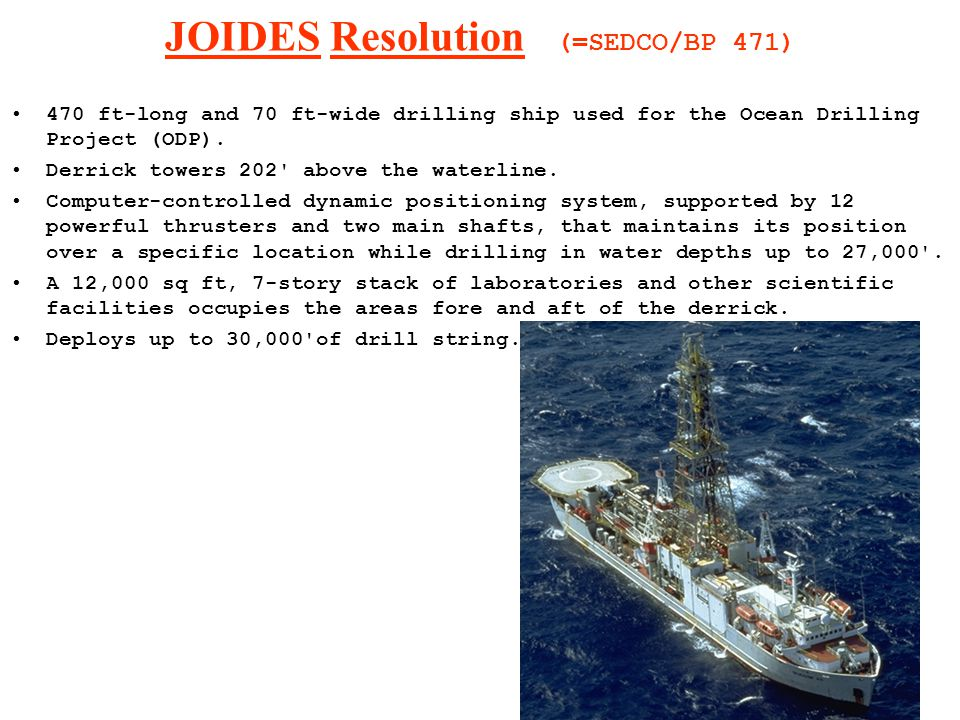 JOIDES Resolution (=SEDCO/BP 471) 470 ft-long and 70 ft-wide drilling ship used for the Ocean Drilling Project (ODP).