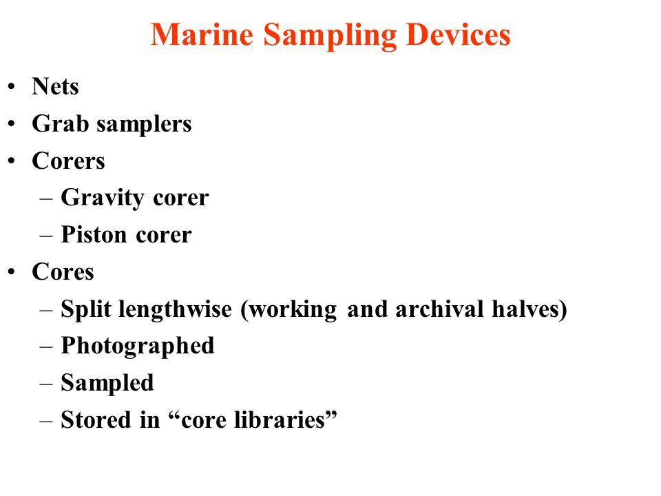 Marine Sampling Devices Nets Grab samplers Corers –Gravity corer –Piston corer Cores –Split lengthwise (working and archival halves) –Photographed –Sampled –Stored in core libraries