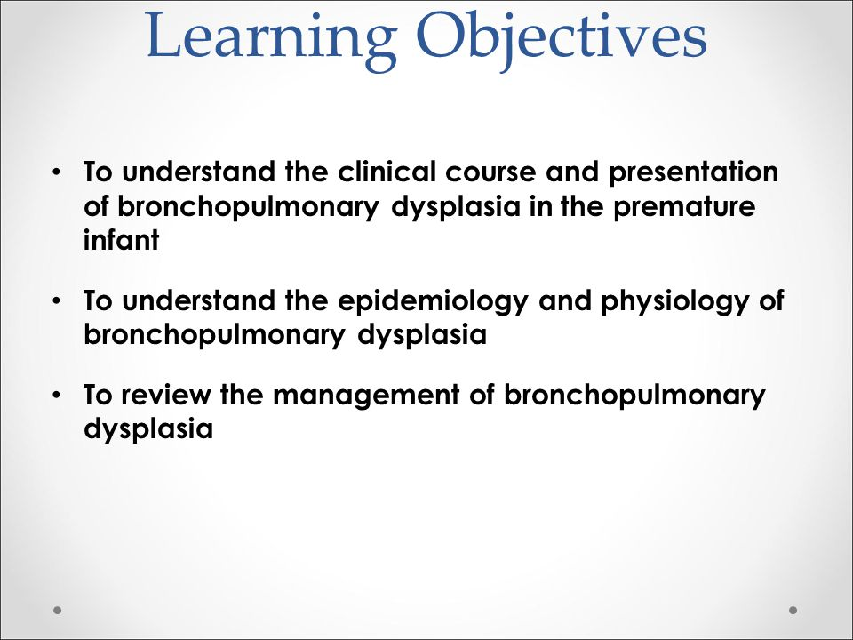 Learning Objectives To understand the clinical course and presentation of bronchopulmonary dysplasia in the premature infant To understand the epidemi
