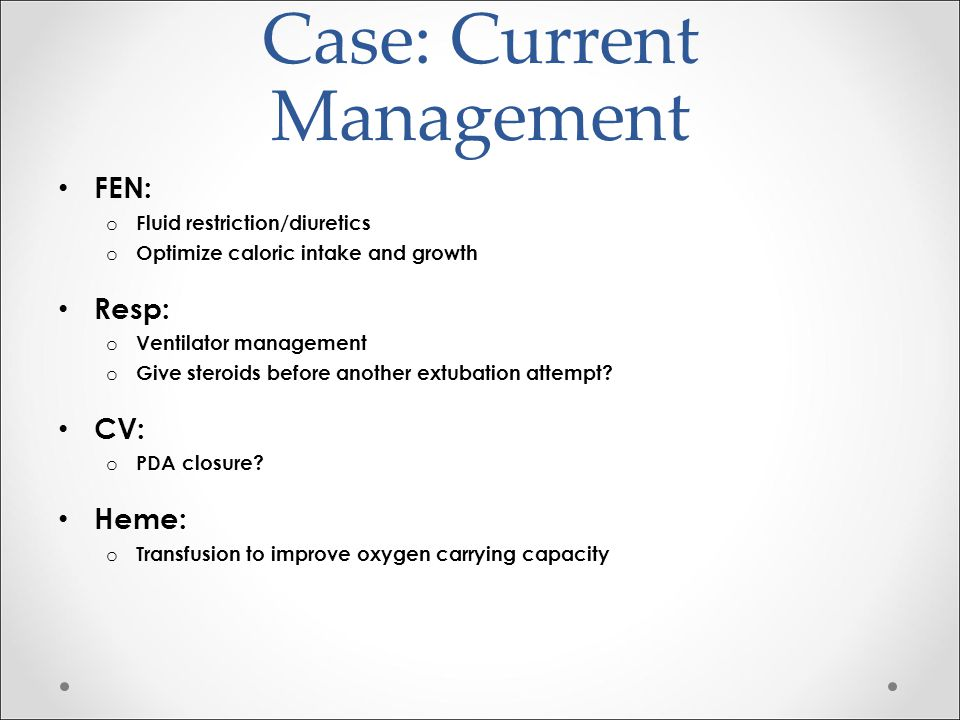 Case: Current Management FEN: o Fluid restriction/diuretics o Optimize caloric intake and growth Resp: o Ventilator management o Give steroids before