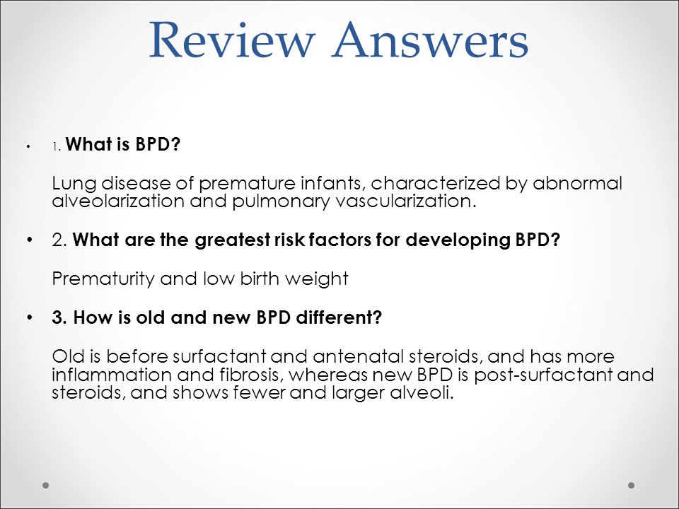 Review Answers 1. What is BPD? Lung disease of premature infants, characterized by abnormal alveolarization and pulmonary vascularization. 2. What are
