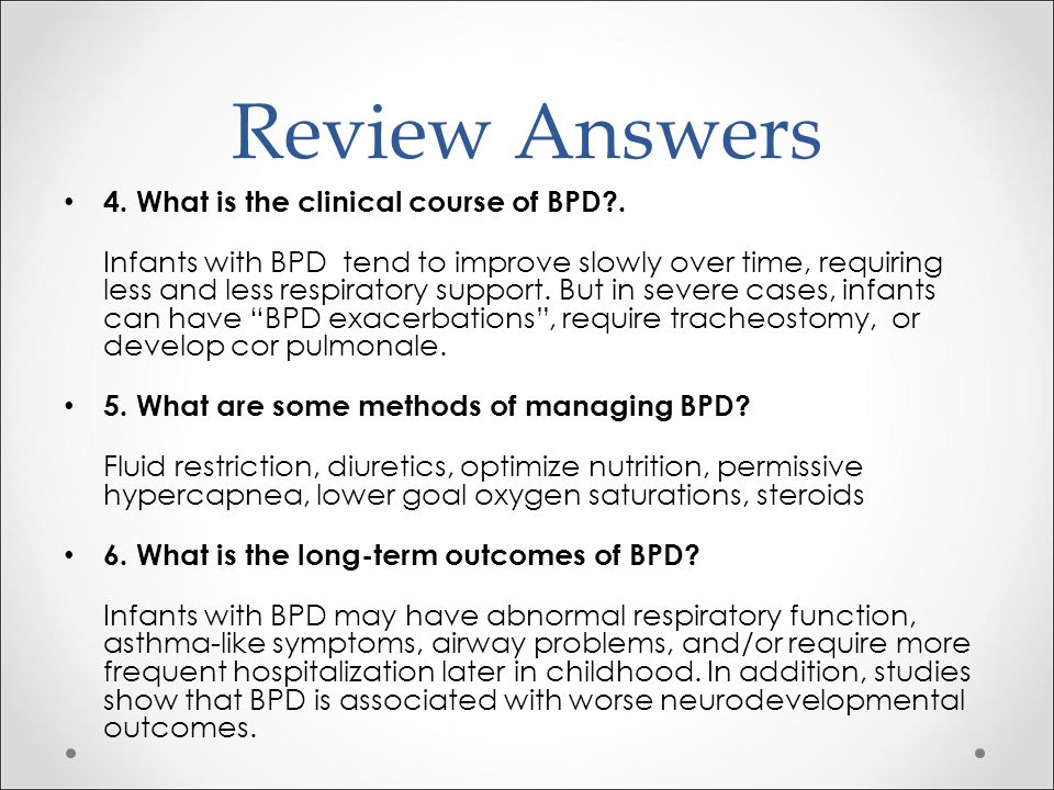 Review Answers 4. What is the clinical course of BPD?. Infants with BPD tend to improve slowly over time, requiring less and less respiratory support.
