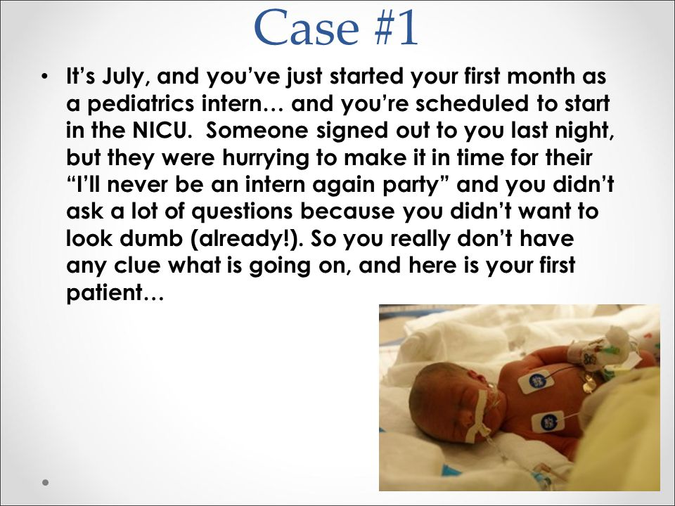 Case #1 It's July, and you've just started your first month as a pediatrics intern… and you're scheduled to start in the NICU. Someone signed out to y