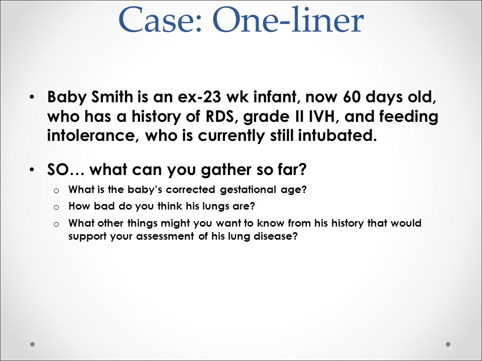 Case: One-Liner Baby Smith is an ex-23 wk infant, now 60 days old, who has a history of RDS, grade II IVH, and feeding intolerance, who is currently still intubated SO… what can you gather so far.