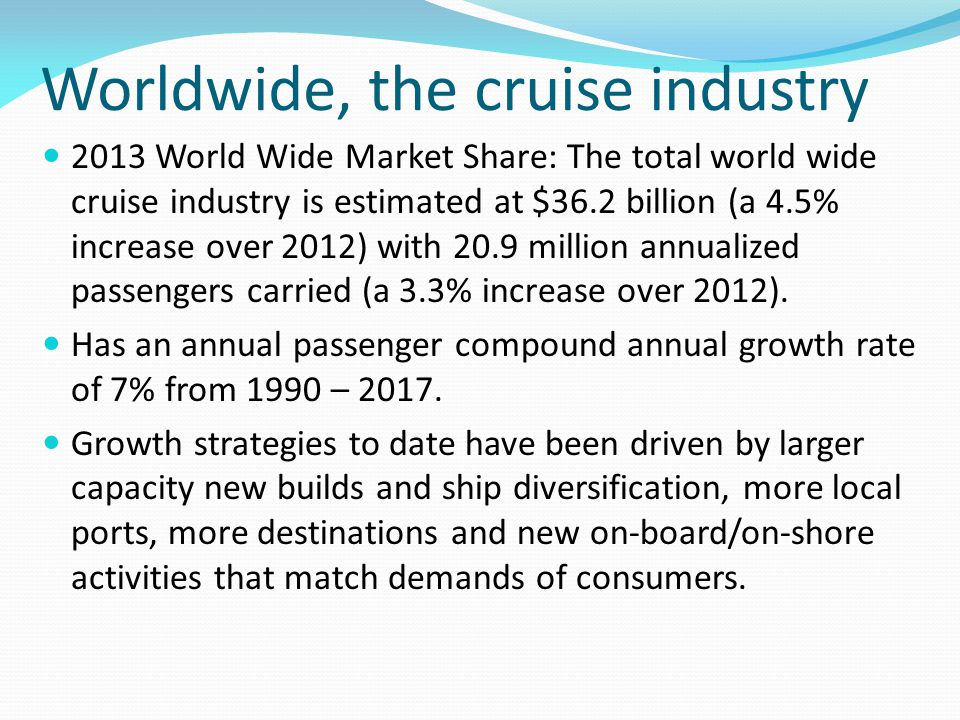 Worldwide, the cruise industry 2013 World Wide Market Share: The total world wide cruise industry is estimated at $36.2 billion (a 4.5% increase over 2012) with 20.9 million annualized passengers carried (a 3.3% increase over 2012).