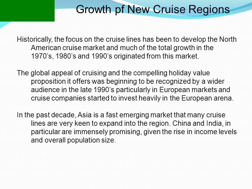 Growth pf New Cruise Regions Historically, the focus on the cruise lines has been to develop the North American cruise market and much of the total growth in the 1970's, 1980's and 1990's originated from this market.