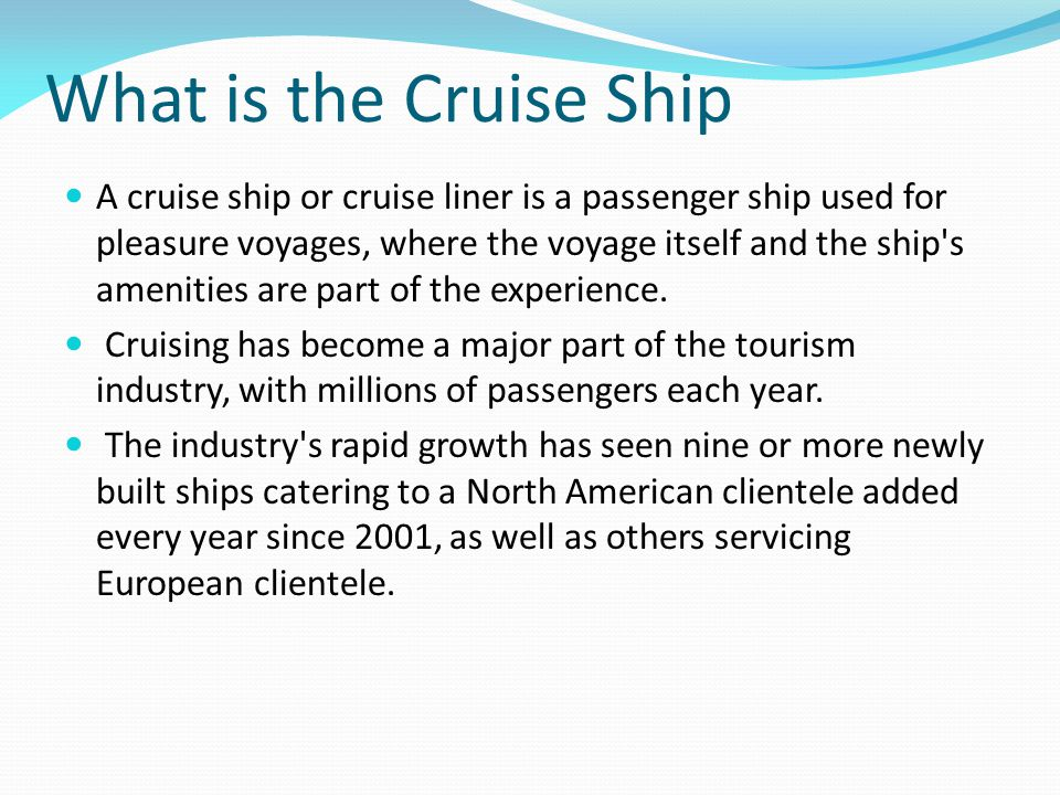 What is the Cruise Ship A cruise ship or cruise liner is a passenger ship used for pleasure voyages, where the voyage itself and the ship s amenities are part of the experience.
