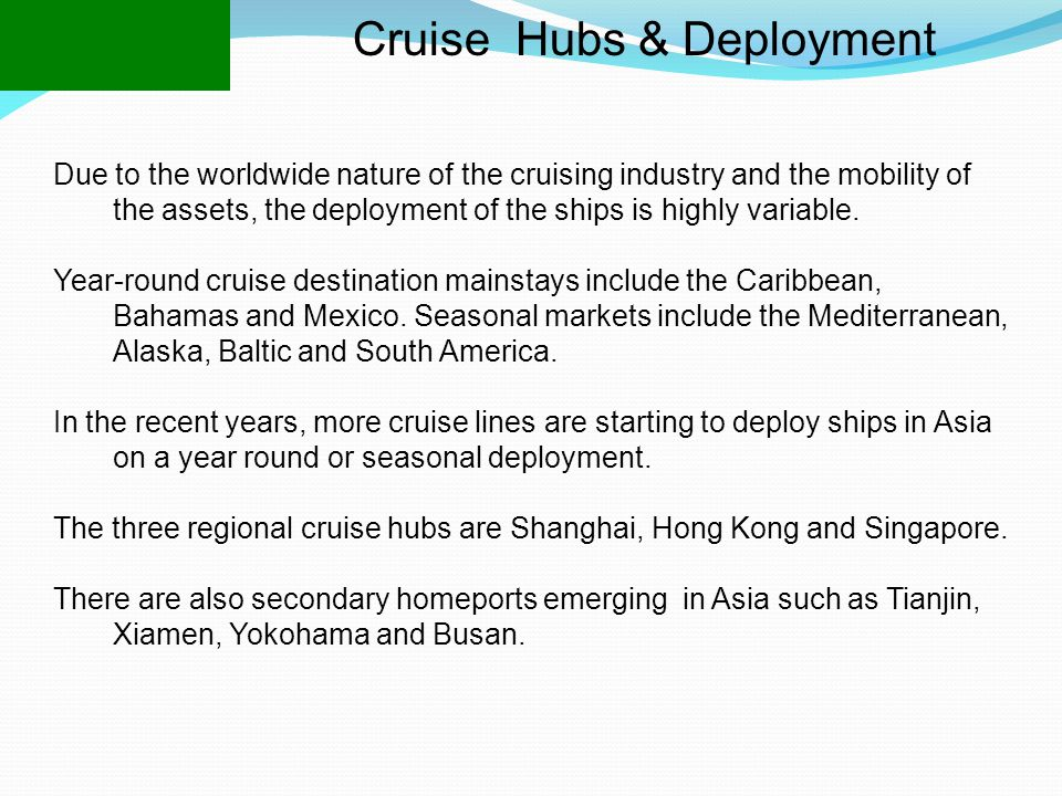 Cruise Hubs & Deployment Due to the worldwide nature of the cruising industry and the mobility of the assets, the deployment of the ships is highly variable.