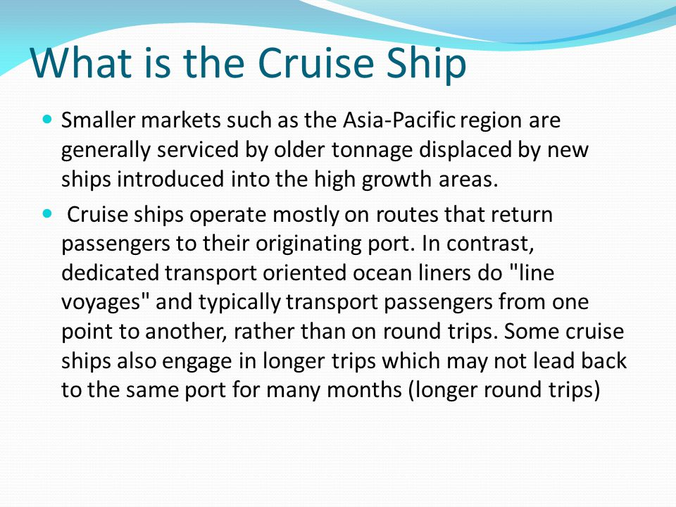 What is the Cruise Ship Smaller markets such as the Asia-Pacific region are generally serviced by older tonnage displaced by new ships introduced into the high growth areas.