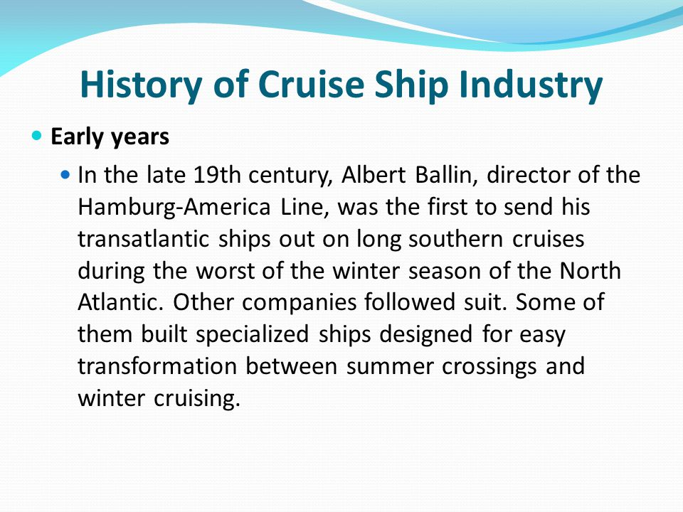History of Cruise Ship Industry Early years In the late 19th century, Albert Ballin, director of the Hamburg-America Line, was the first to send his transatlantic ships out on long southern cruises during the worst of the winter season of the North Atlantic.