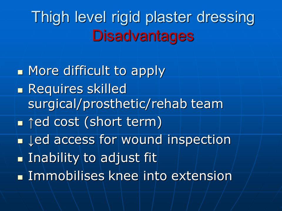 Thigh level rigid plaster dressing Disadvantages More difficult to apply More difficult to apply Requires skilled surgical/prosthetic/rehab team Requi