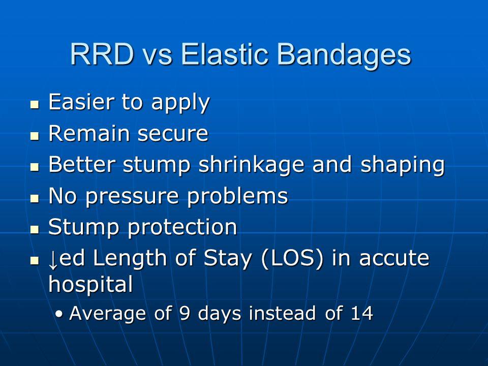 RRD vs Elastic Bandages Easier to apply Easier to apply Remain secure Remain secure Better stump shrinkage and shaping Better stump shrinkage and shap