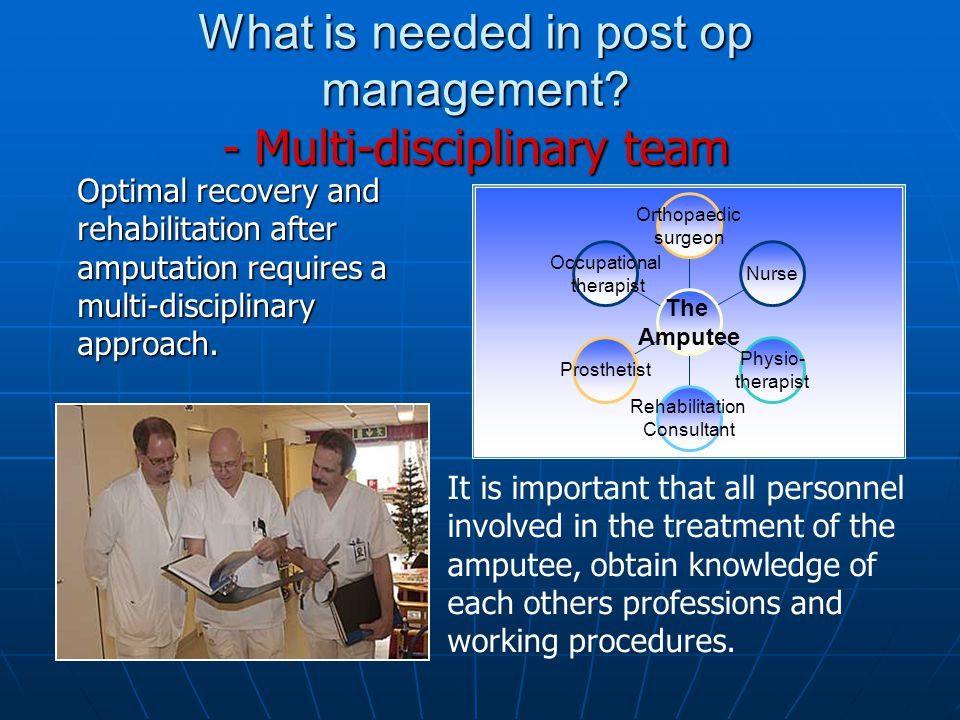 What is needed in post op management? - Multi-disciplinary team Optimal recovery and rehabilitation after amputation requires a multi-disciplinary app