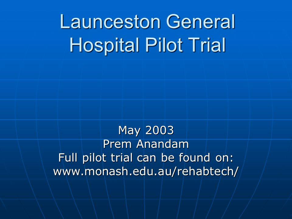 Launceston General Hospital Pilot Trial May 2003 Prem Anandam Full pilot trial can be found on: www.monash.edu.au/rehabtech/