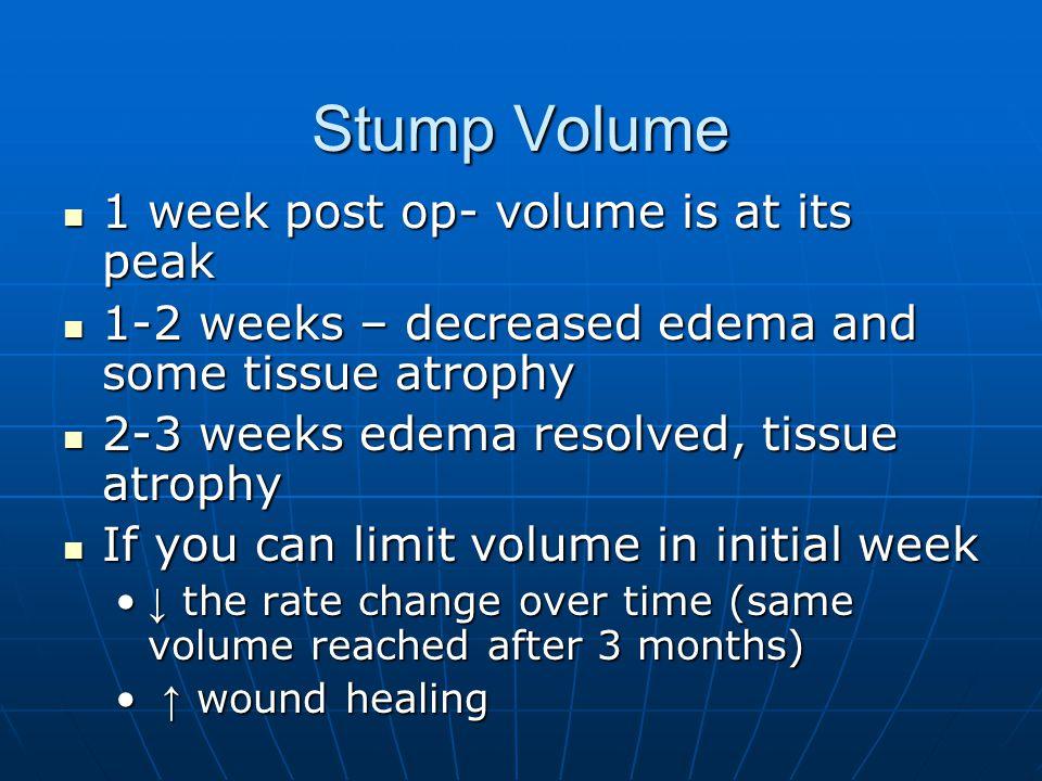 Stump Volume 1 week post op- volume is at its peak 1 week post op- volume is at its peak 1-2 weeks – decreased edema and some tissue atrophy 1-2 weeks
