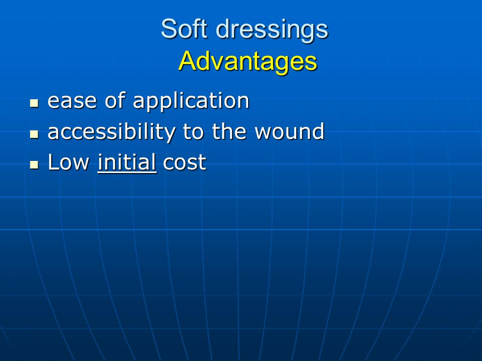 Soft dressings Advantages ease of application ease of application accessibility to the wound accessibility to the wound Low initial cost Low initial c