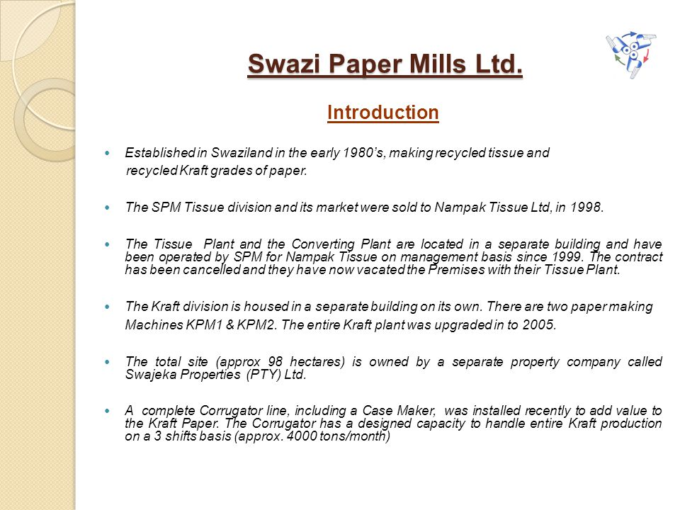 Swazi Paper Mills Ltd. Introduction Established in Swaziland in the early 1980's, making recycled tissue and recycled Kraft grades of paper. The SPM T