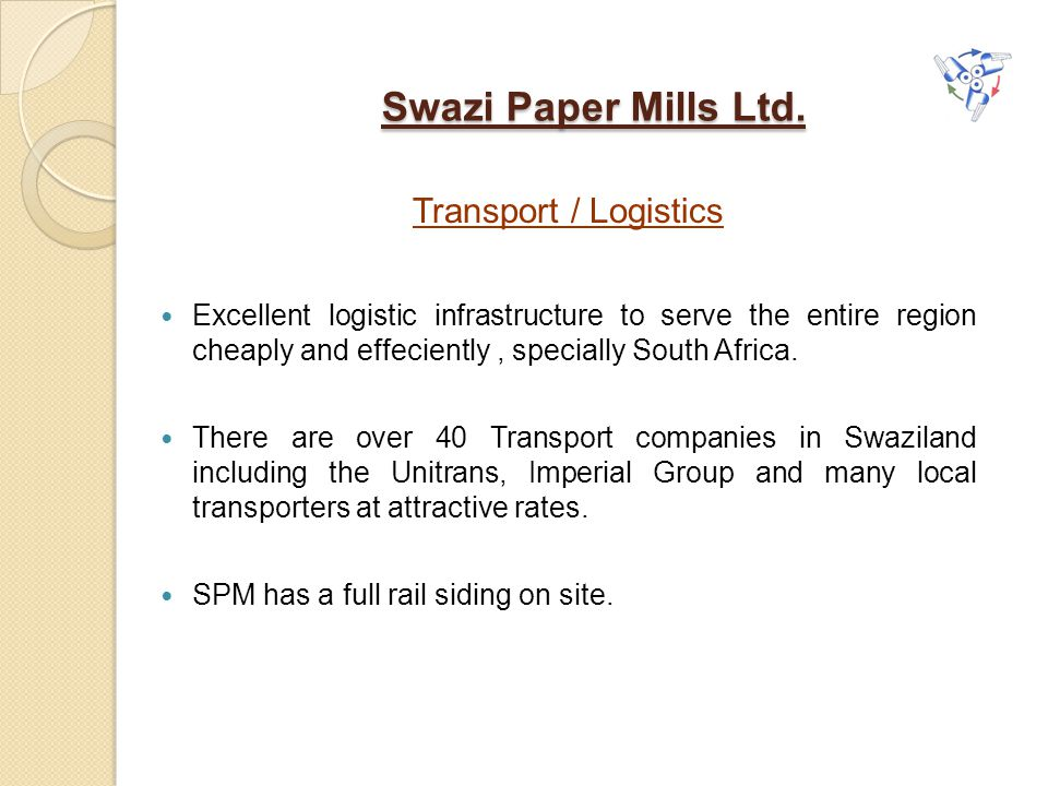 Swazi Paper Mills Ltd. Transport / Logistics Excellent logistic infrastructure to serve the entire region cheaply and effeciently, specially South Afr