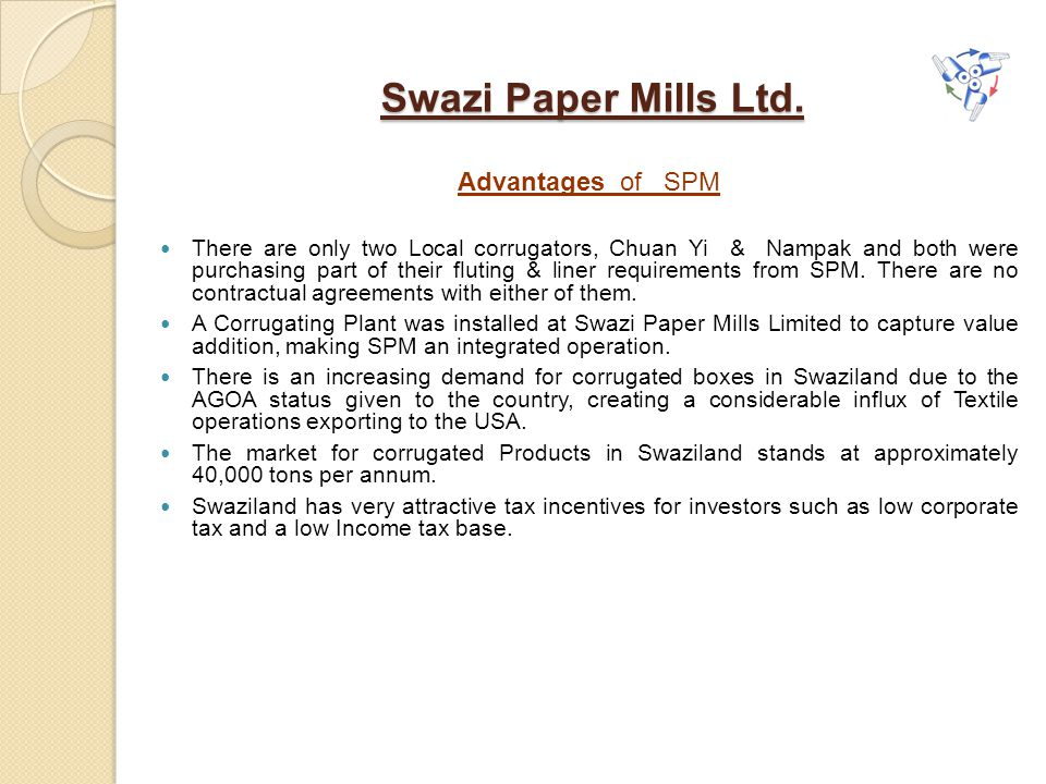 Swazi Paper Mills Ltd. Advantages of SPM There are only two Local corrugators, Chuan Yi & Nampak and both were purchasing part of their fluting & line