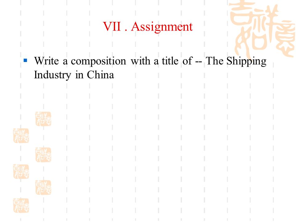 VII. Assignment  Write a composition with a title of -- The Shipping Industry in China