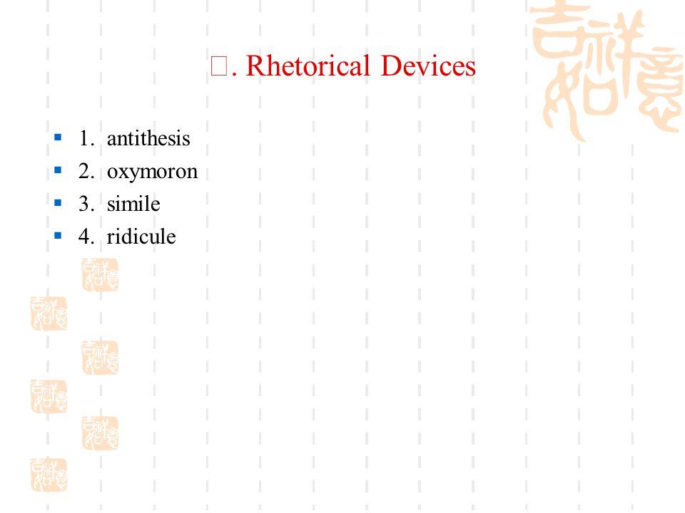 Ⅴ. Rhetorical Devices  1. antithesis  2. oxymoron  3. simile  4. ridicule