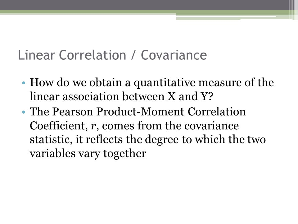 Linear Correlation / Covariance How do we obtain a quantitative measure of the linear association between X and Y? The Pearson Product-Moment Correlat