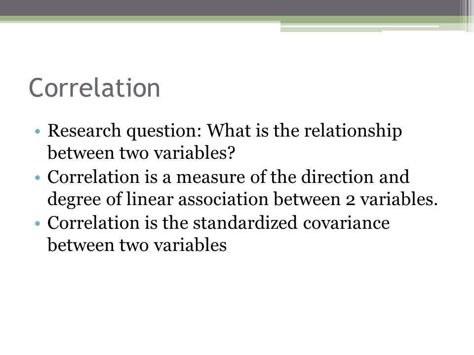 Correlation Research question: What is the relationship between two variables? Correlation is a measure of the direction and degree of linear associat