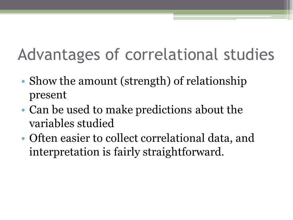 Advantages of correlational studies Show the amount (strength) of relationship present Can be used to make predictions about the variables studied Oft