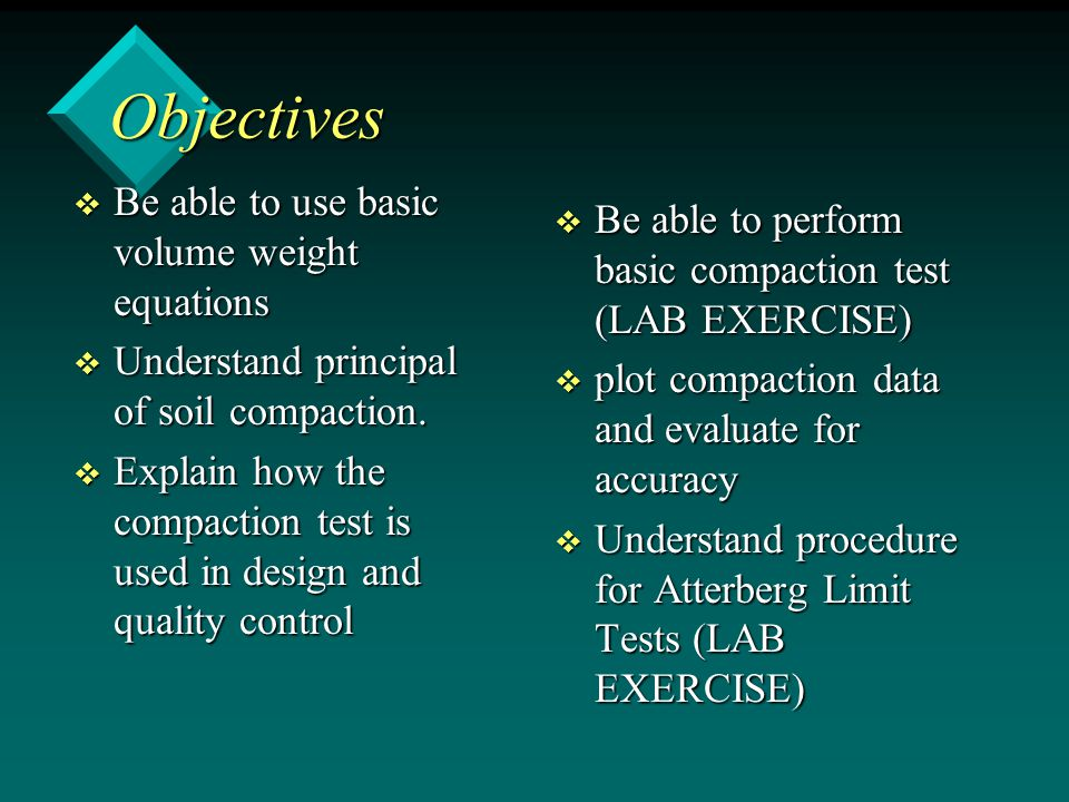 Objectives v Be able to use basic volume weight equations v Understand principal of soil compaction. v Explain how the compaction test is used in desi