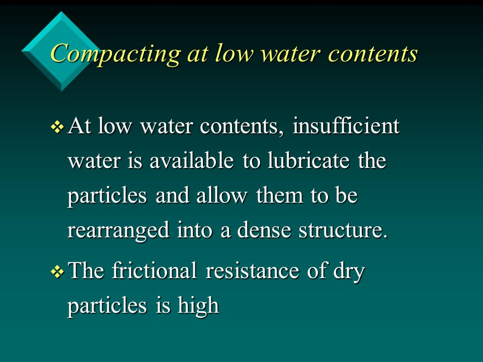 Compacting at low water contents v At low water contents, insufficient water is available to lubricate the particles and allow them to be rearranged i