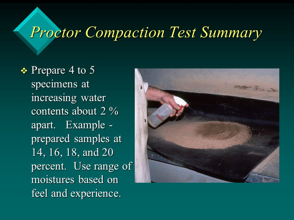 Proctor Compaction Test Summary v Prepare 4 to 5 specimens at increasing water contents about 2 % apart. Example - prepared samples at 14, 16, 18, and