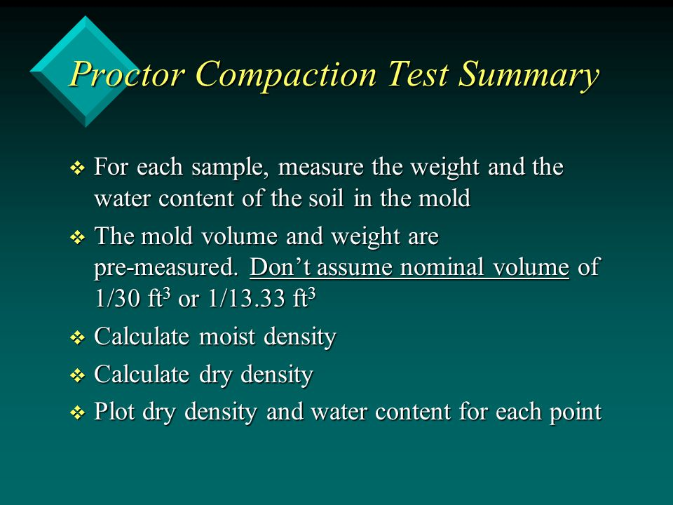 Proctor Compaction Test Summary v For each sample, measure the weight and the water content of the soil in the mold v The mold volume and weight are p
