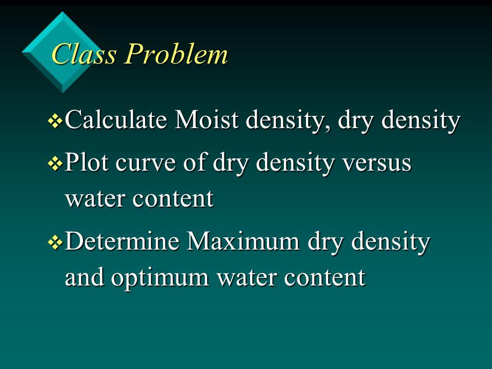 Class Problem v Calculate Moist density, dry density v Plot curve of dry density versus water content v Determine Maximum dry density and optimum wate