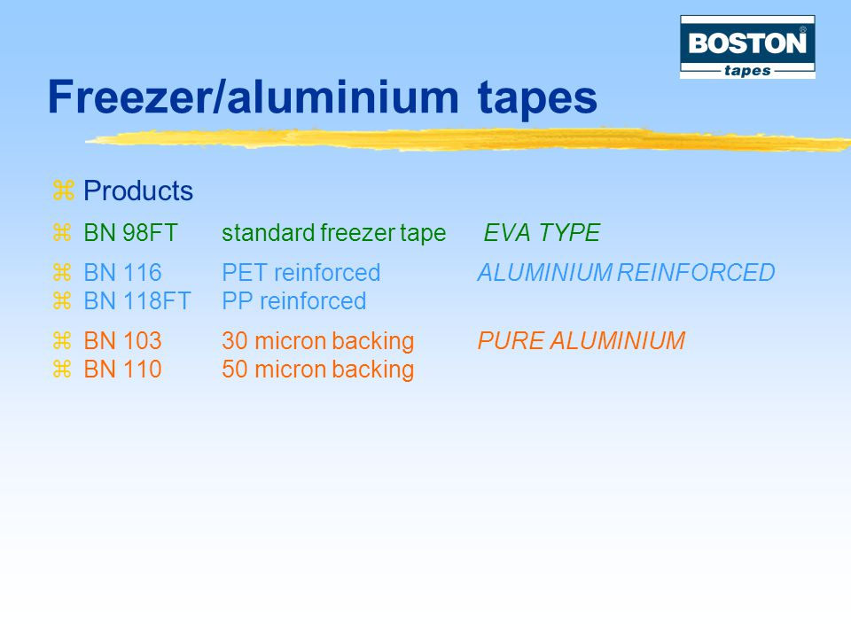 Freezer/aluminium tapes  Products  BN 98FTstandard freezer tape EVA TYPE  BN 116PET reinforcedALUMINIUM REINFORCED  BN 118FTPP reinforced  BN 10330 micron backingPURE ALUMINIUM  BN 11050 micron backing