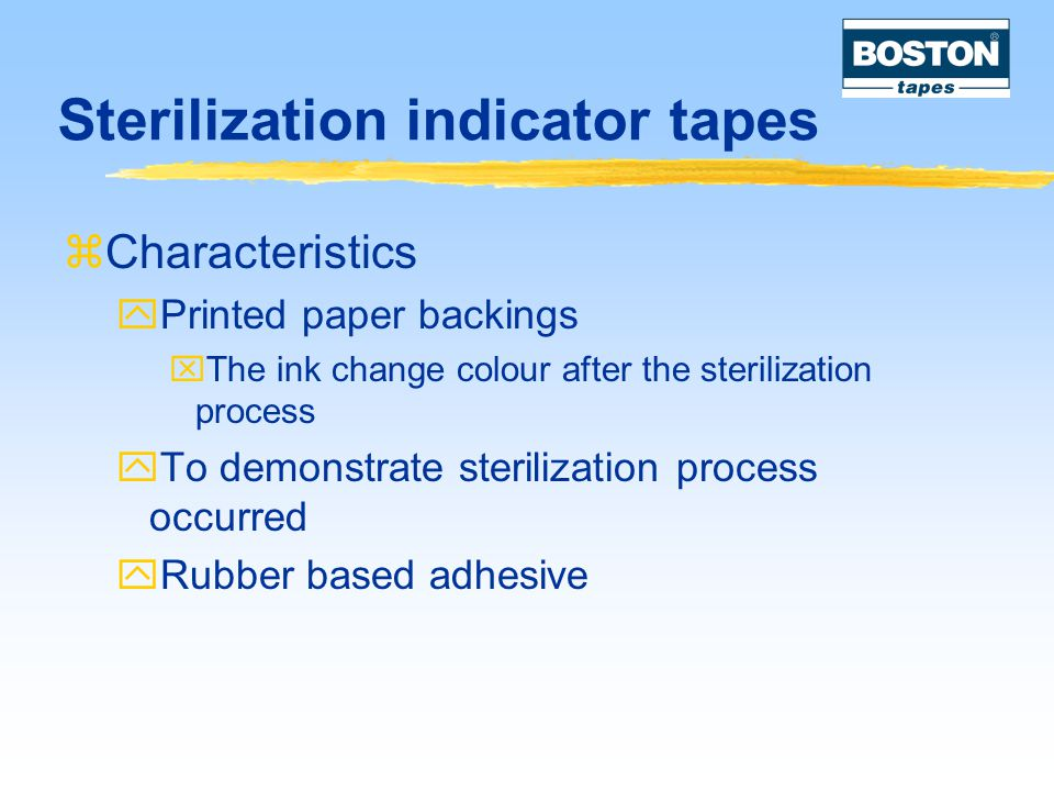 Sterilization indicator tapes  Characteristics  Printed paper backings  The ink change colour after the sterilization process  To demonstrate sterilization process occurred  Rubber based adhesive
