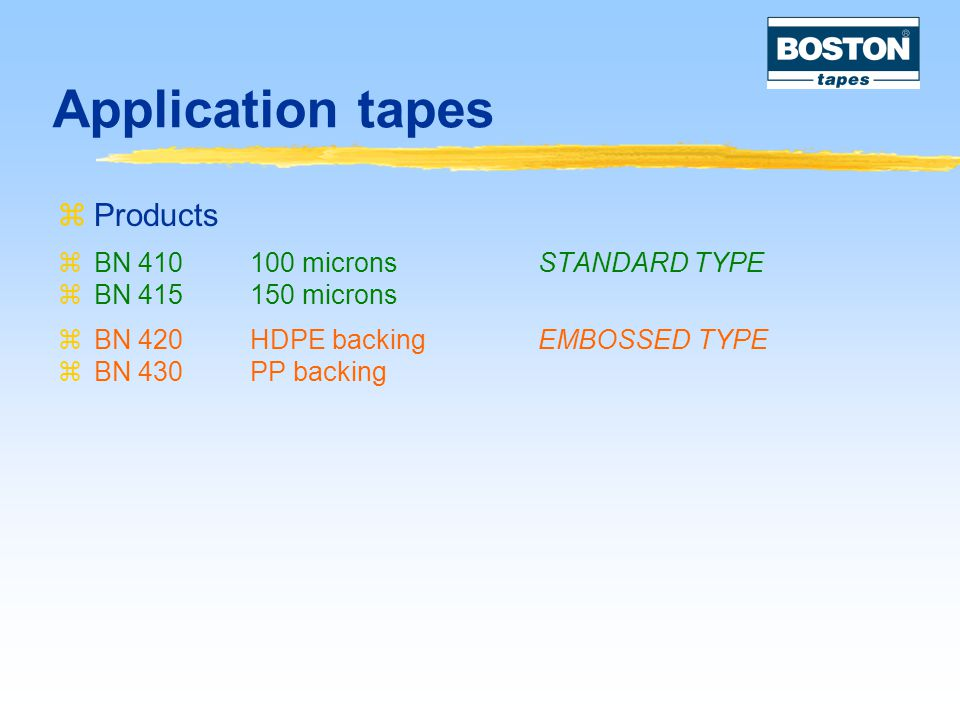 Application tapes  Products  BN 410100 microns STANDARD TYPE  BN 415150 microns  BN 420HDPE backingEMBOSSED TYPE  BN 430PP backing