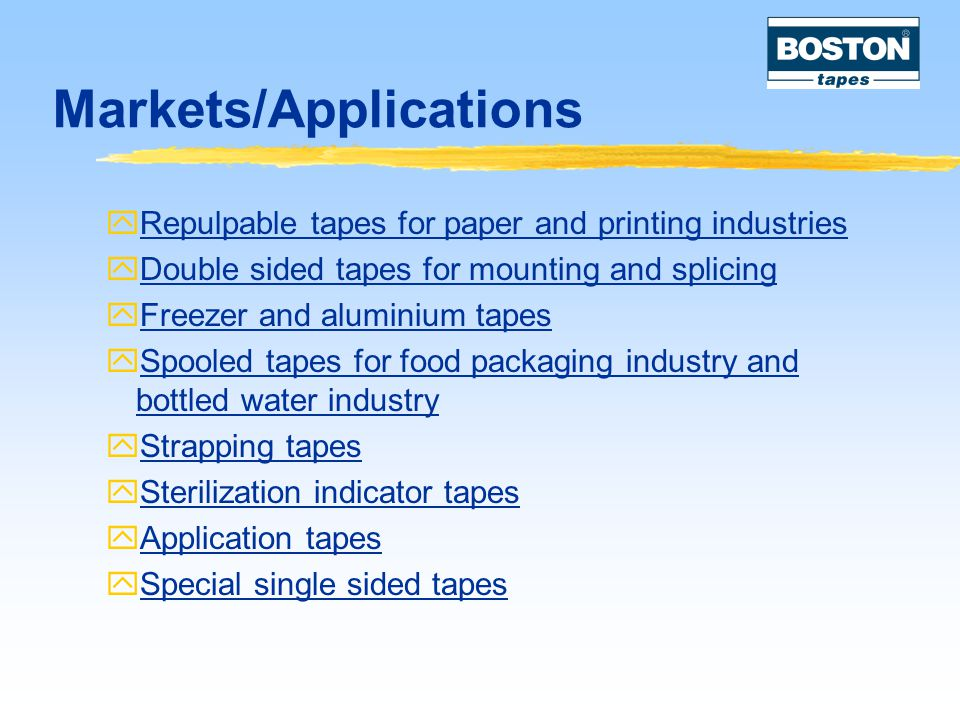 Markets/Applications  Repulpable tapes for paper and printing industries  Double sided tapes for mounting and splicing  Freezer and aluminium tapes  Spooled tapes for food packaging industry and bottled water industry  Strapping tapes  Sterilization indicator tapes  Application tapes  Special single sided tapes