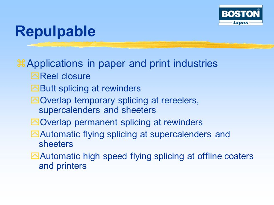 Repulpable  Applications in paper and print industries  Reel closure  Butt splicing at rewinders  Overlap temporary splicing at rereelers, supercalenders and sheeters  Overlap permanent splicing at rewinders  Automatic flying splicing at supercalenders and sheeters  Automatic high speed flying splicing at offline coaters and printers