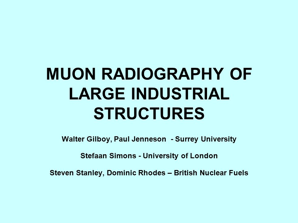 MUON RADIOGRAPHY OF LARGE INDUSTRIAL STRUCTURES Walter Gilboy, Paul Jenneson - Surrey University Stefaan Simons - University of London Steven Stanley,