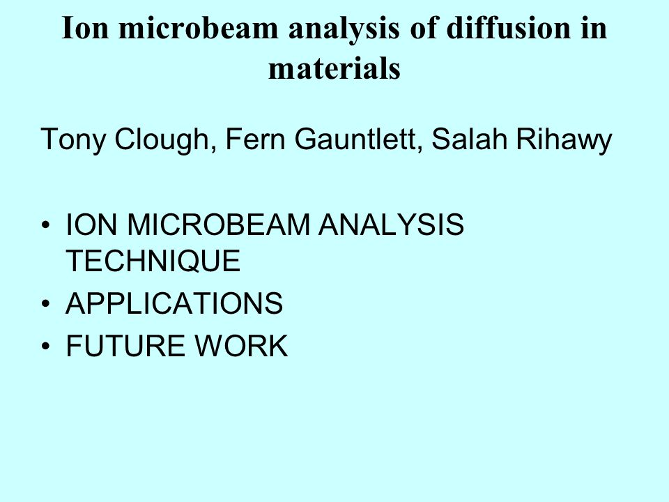 Ion microbeam analysis of diffusion in materials Tony Clough, Fern Gauntlett, Salah Rihawy ION MICROBEAM ANALYSIS TECHNIQUE APPLICATIONS FUTURE WORK