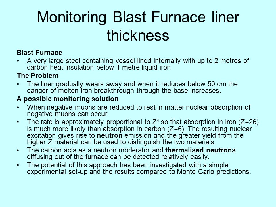 Monitoring Blast Furnace liner thickness Blast Furnace A very large steel containing vessel lined internally with up to 2 metres of carbon heat insula