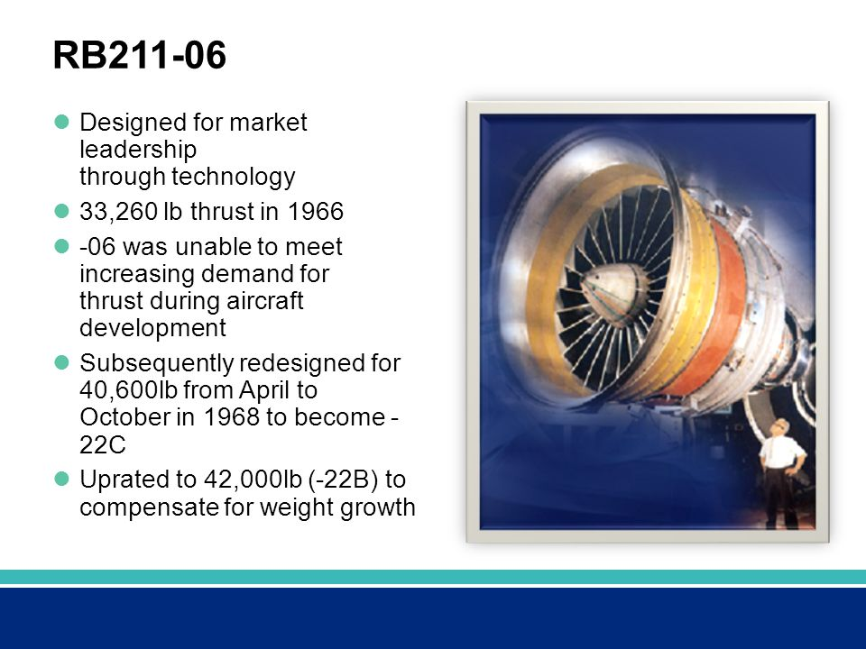 RB211-06 Designed for market leadership through technology 33,260 lb thrust in 1966 -06 was unable to meet increasing demand for thrust during aircraft development Subsequently redesigned for 40,600lb from April to October in 1968 to become - 22C Uprated to 42,000lb (-22B) to compensate for weight growth