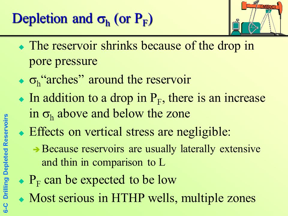 6-C Drilling Depleted Reservoirs LCM Squeezes in Depleted Zones  Drill to just above the depleted zone with as low a MW as feasible  Place high LCM mud at bit, and drill into zone OB; LC will occur, but will also tend to pack off the depleted zone  Drill cautiously through zone, continuing to allow fracturing with the high LCM mud  Once through zone, it may be advisable to close annulus and slowly squeeze extra LCM into the depleted zone  Measure LOT in depleted zone for safety