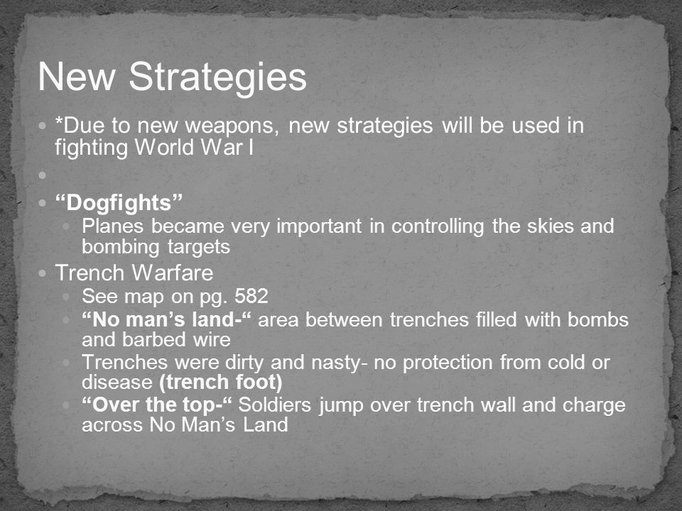 *Due to new weapons, new strategies will be used in fighting World War I Dogfights Planes became very important in controlling the skies and bombing targets Trench Warfare See map on pg.