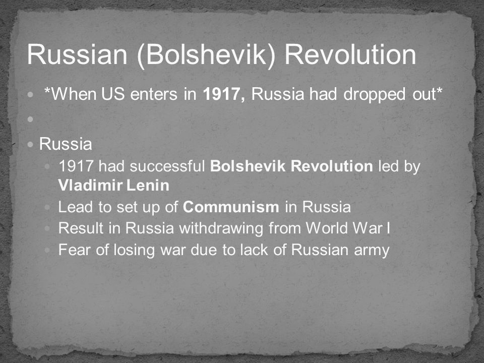 *When US enters in 1917, Russia had dropped out* Russia 1917 had successful Bolshevik Revolution led by Vladimir Lenin Lead to set up of Communism in Russia Result in Russia withdrawing from World War I Fear of losing war due to lack of Russian army Russian (Bolshevik) Revolution