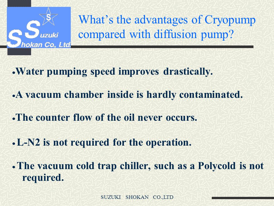 SUZUKI SHOKAN CO.,LTD What's the advantages of Cryopump compared with diffusion pump.