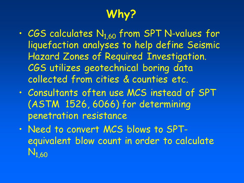 CGS calculates N 1,60 from SPT N-values for liquefaction analyses to help define Seismic Hazard Zones of Required Investigation.